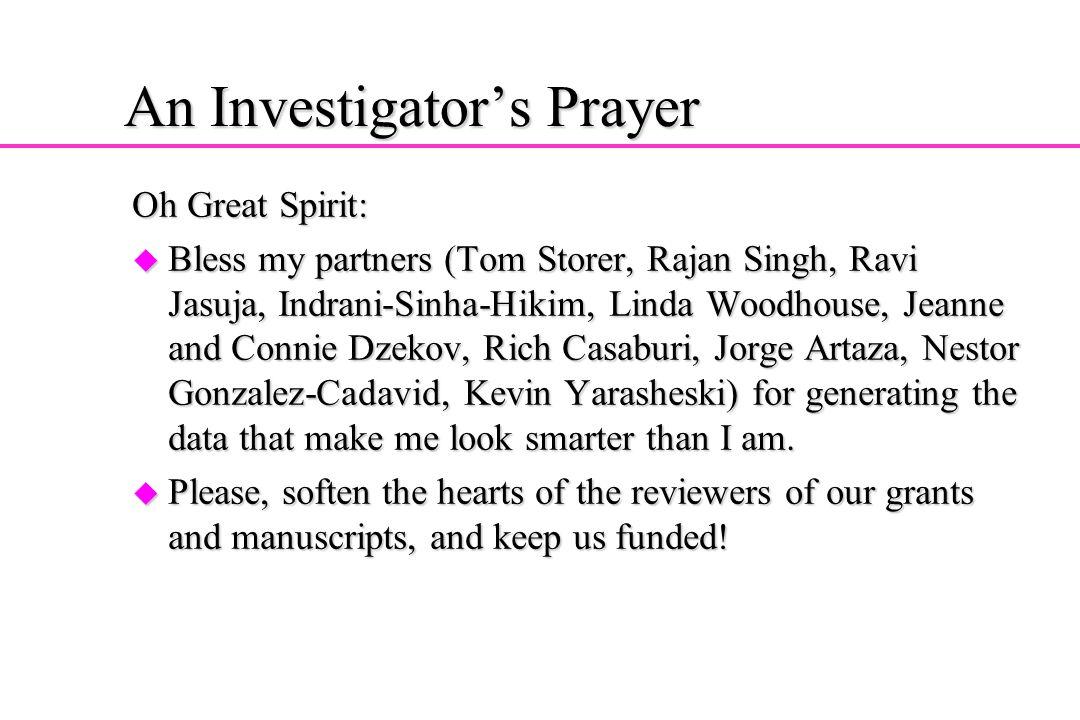 An Investigators Prayer Oh Great Spirit: u Bless my partners (Tom Storer, Rajan Singh, Ravi Jasuja, Indrani-Sinha-Hikim, Linda Woodhouse, Jeanne and C