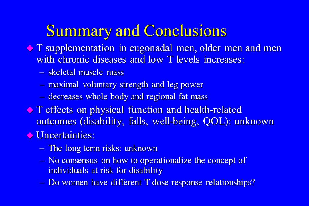 Summary and Conclusions u T supplementation in eugonadal men, older men and men with chronic diseases and low T levels increases: –skeletal muscle mas