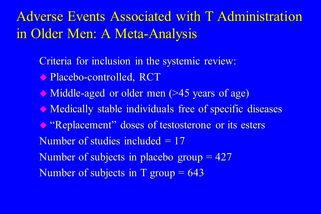 Adverse Events Associated with T Administration in Older Men: A Meta-Analysis Criteria for inclusion in the systemic review: u Placebo-controlled, RCT