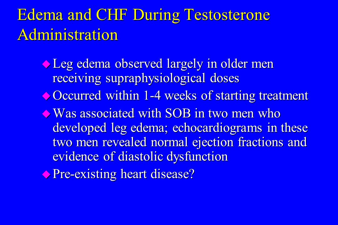 Edema and CHF During Testosterone Administration u Leg edema observed largely in older men receiving supraphysiological doses u Occurred within 1-4 we