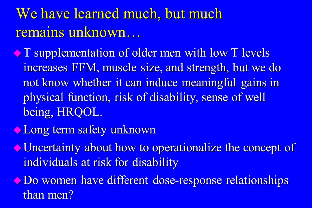 We have learned much, but much remains unknown… u T supplementation of older men with low T levels increases FFM, muscle size, and strength, but we do