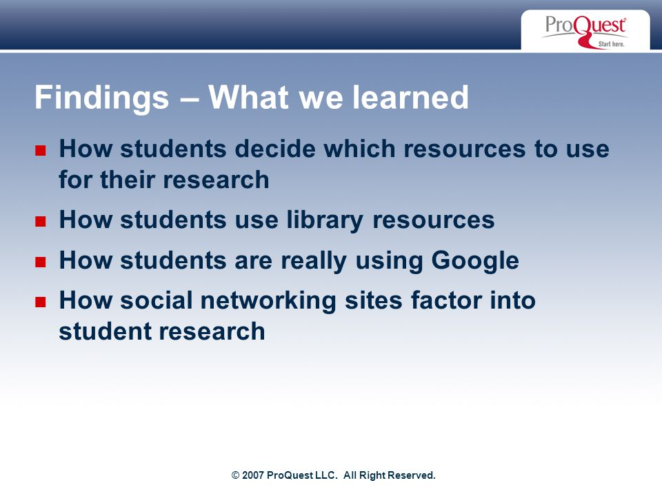 Proprietary and Confidential ProQuest Information & Learning Findings – What we learned How students decide which resources to use for their research How students use library resources How students are really using Google How social networking sites factor into student research © 2007 ProQuest LLC.