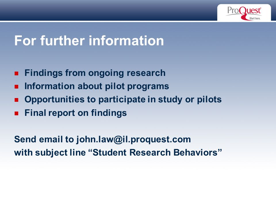 Proprietary and Confidential ProQuest Information & Learning For further information Findings from ongoing research Information about pilot programs Opportunities to participate in study or pilots Final report on findings Send email to john.law@il.proquest.com with subject line Student Research Behaviors
