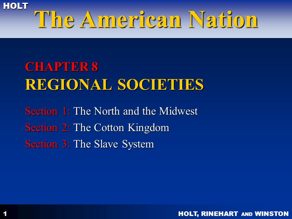 HOLT, RINEHART AND WINSTON The American Nation HOLT 1 CHAPTER 8 REGIONAL SOCIETIES Section 1: The North and the Midwest Section 2: The Cotton Kingdom