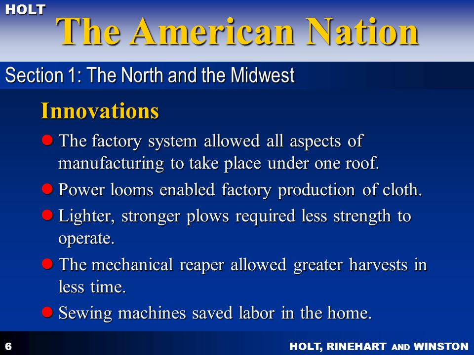 HOLT, RINEHART AND WINSTON The American Nation HOLT 6 Innovations The factory system allowed all aspects of manufacturing to take place under one roof