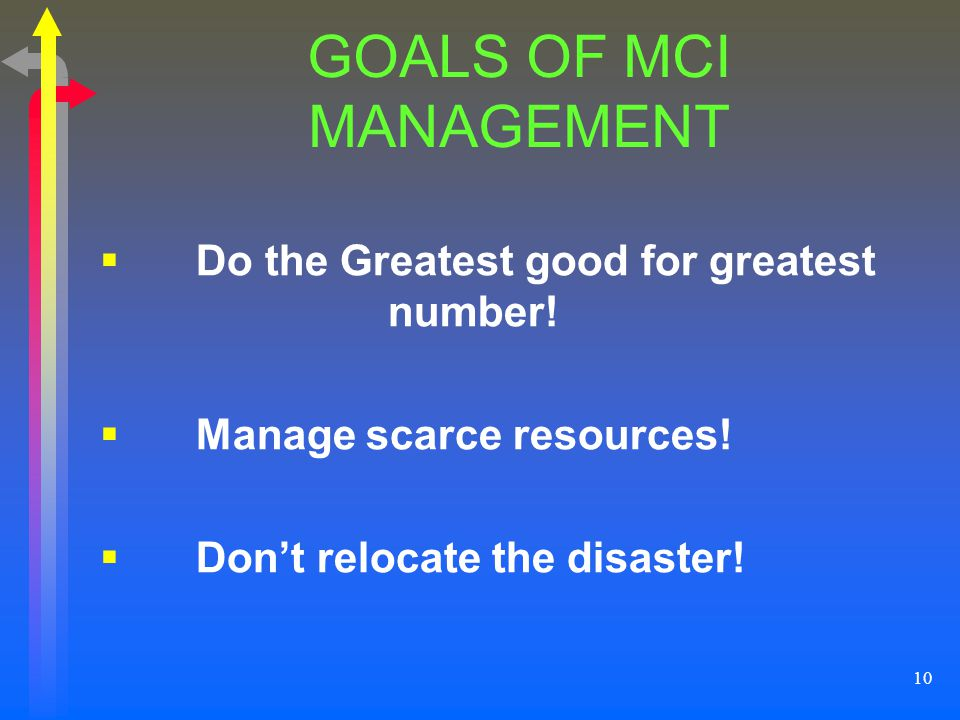 10 GOALS OF MCI MANAGEMENT Do the Greatest good for greatest number! Manage scarce resources! Dont relocate the disaster!