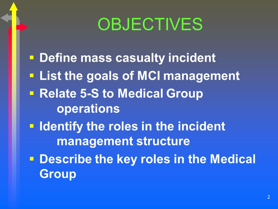 2 OBJECTIVES Define mass casualty incident List the goals of MCI management Relate 5-S to Medical Group operations Identify the roles in the incident