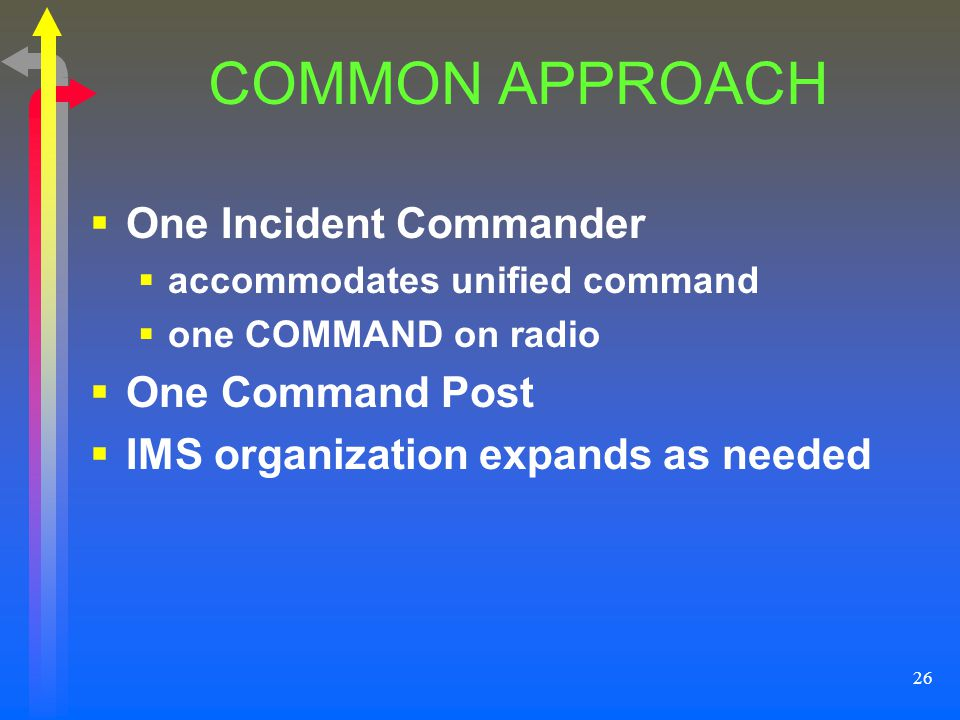 26 COMMON APPROACH One Incident Commander accommodates unified command one COMMAND on radio One Command Post IMS organization expands as needed