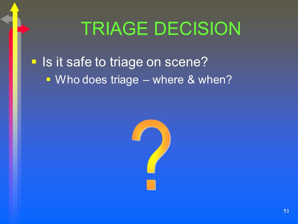 51 TRIAGE DECISION Is it safe to triage on scene? Who does triage – where & when?