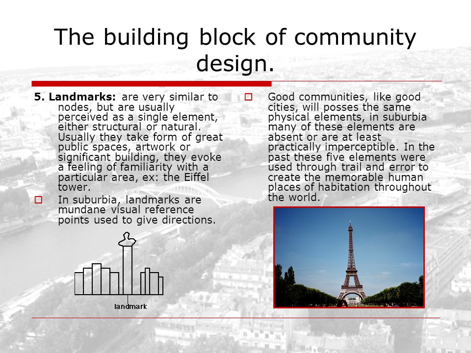The building block of community design. 5. Landmarks: are very similar to nodes, but are usually perceived as a single element, either structural or n
