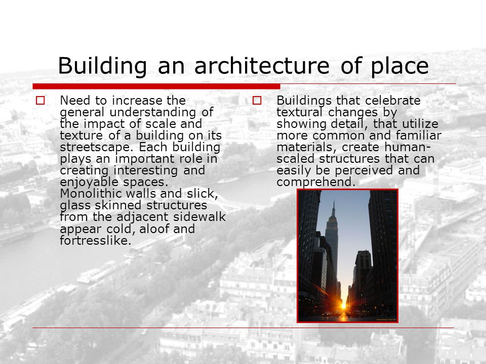 Building an architecture of place Need to increase the general understanding of the impact of scale and texture of a building on its streetscape. Each