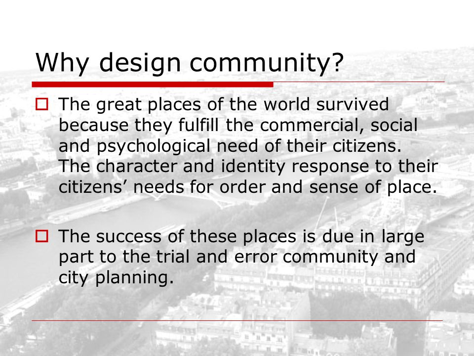 Why design community? The great places of the world survived because they fulfill the commercial, social and psychological need of their citizens. The