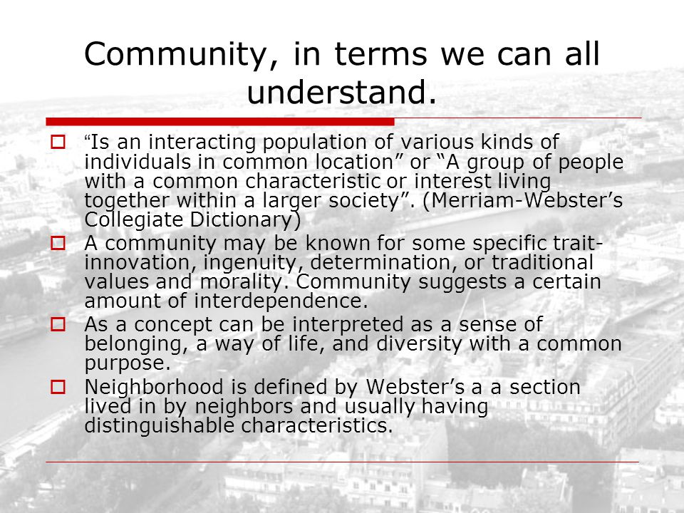 Community, in terms we can all understand. Is an interacting population of various kinds of individuals in common location or A group of people with a