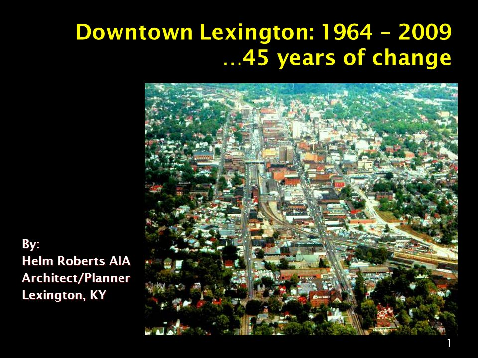 1 Downtown Lexington: 1964 – 2009 …45 years of change By: Helm Roberts AIA Architect/Planner Lexington, KY