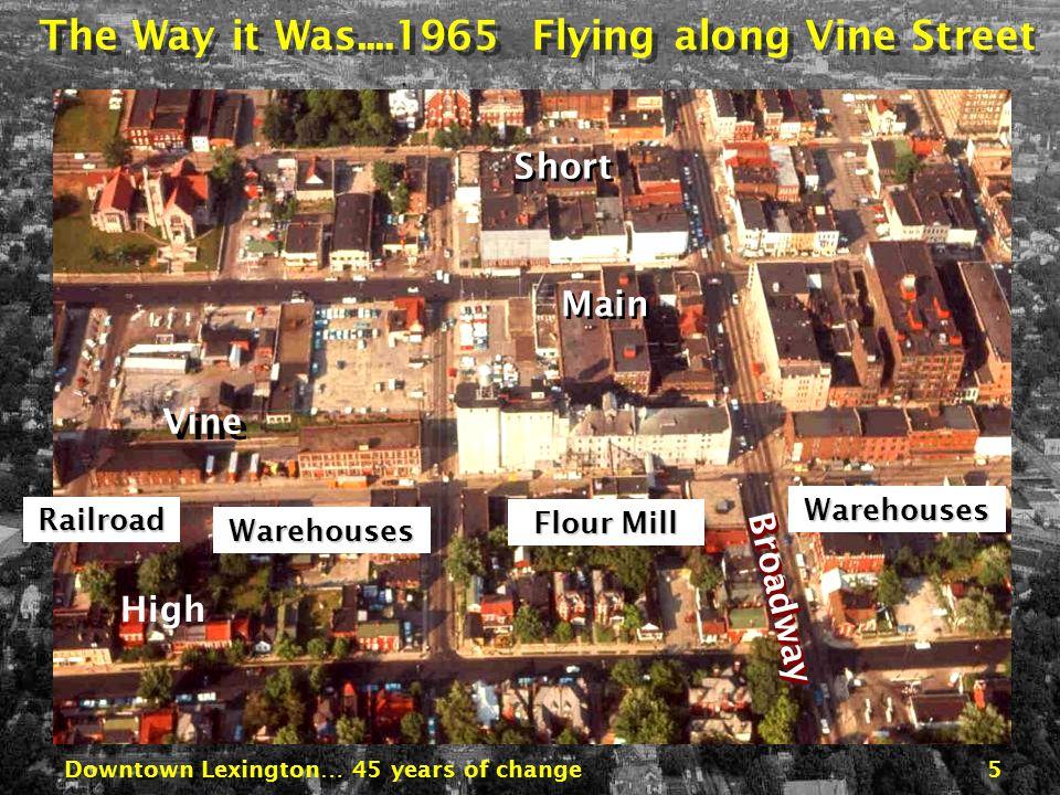 Downtown Lexington… 45 years of change5 Main BroadwayBroadway Short Vine High The Way it Was....1965 Flying along Vine Street Flour Mill Warehouses Railroad Warehouses
