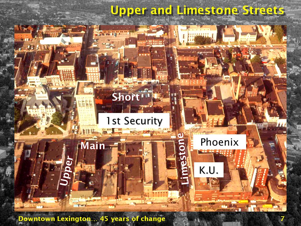 Downtown Lexington… 45 years of change7 Broadway Main Vine/RR Upper Main Upper Limestone Phoenix K.U.