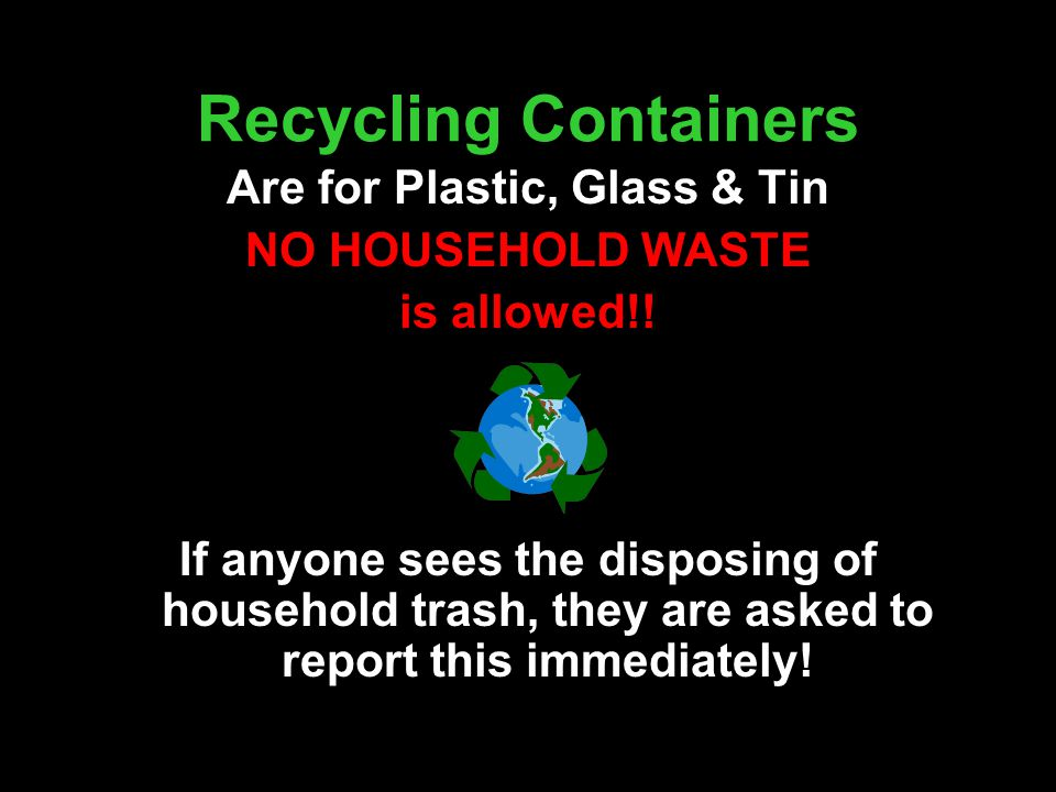 Recycling Containers Are for Plastic, Glass & Tin NO HOUSEHOLD WASTE is allowed!! If anyone sees the disposing of household trash, they are asked to r