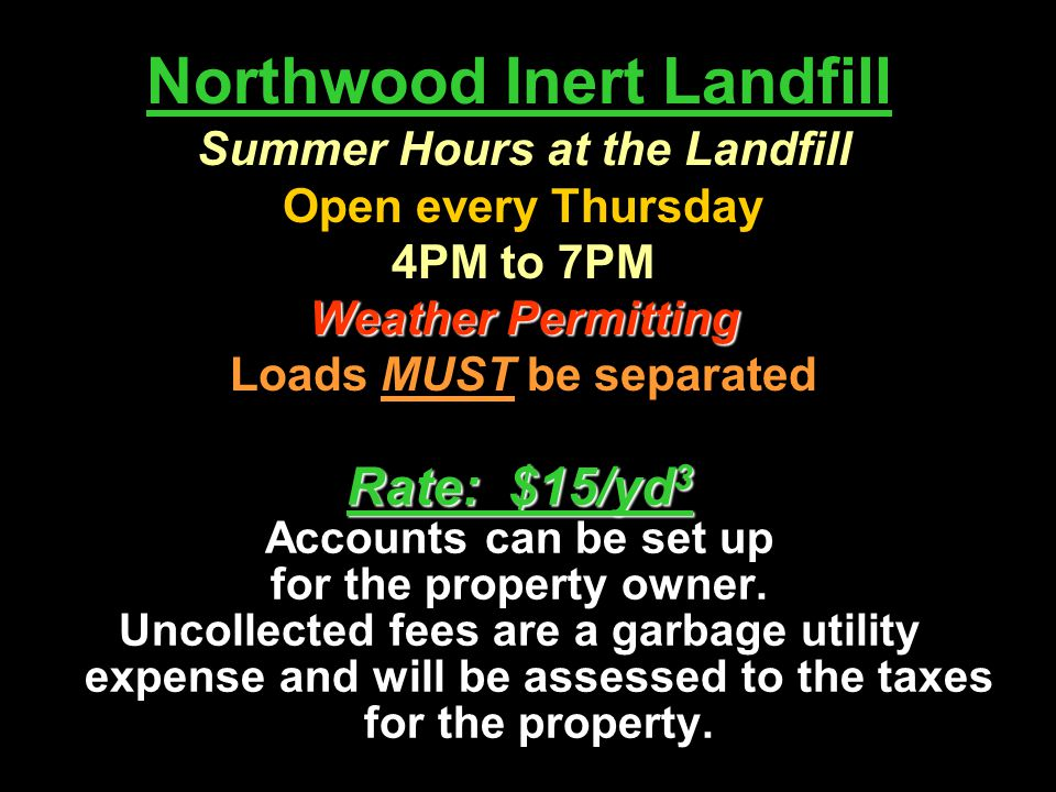 Northwood Inert Landfill Rate: $15/yd 3 Accounts can be set up for the property owner. Uncollected fees are a garbage utility expense and will be asse