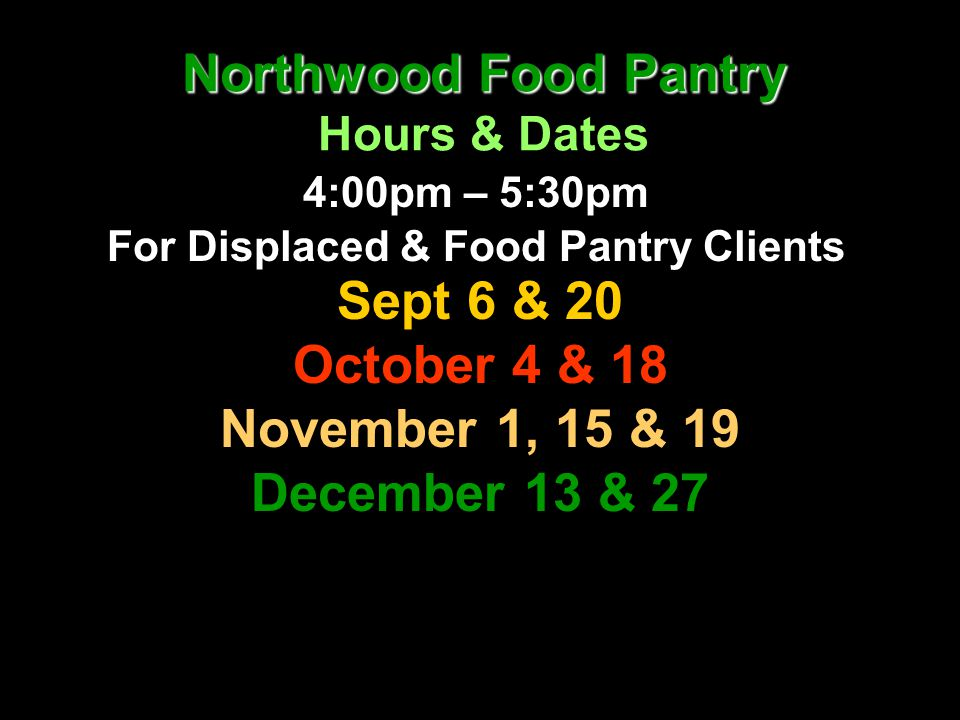 Northwood Food Pantry Northwood Food Pantry Hours & Dates 4:00pm – 5:30pm For Displaced & Food Pantry Clients Sept 6 & 20 October 4 & 18 November 1, 1
