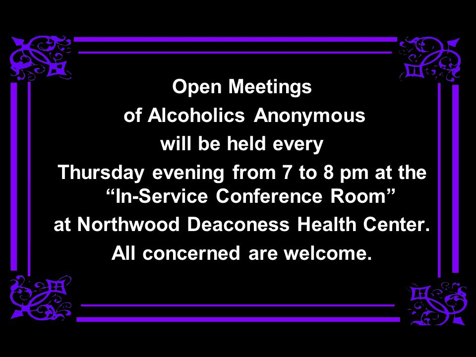 Open Meetings of Alcoholics Anonymous will be held every Thursday evening from 7 to 8 pm at the In-Service Conference Room at Northwood Deaconess Heal