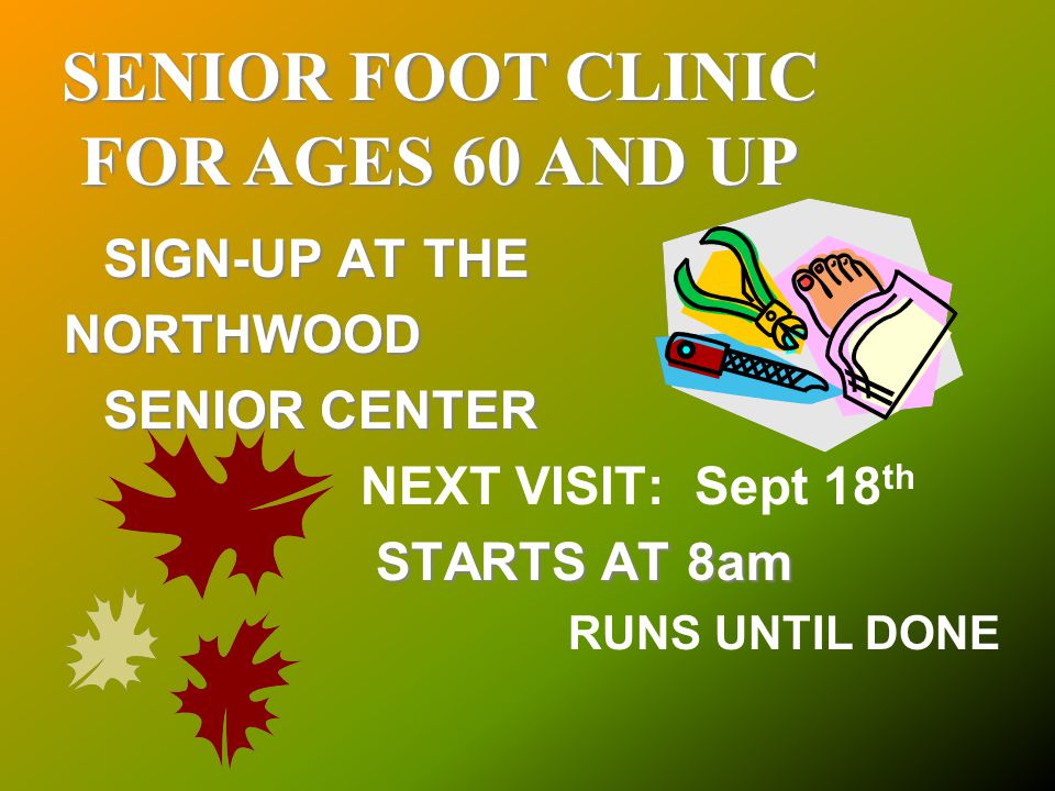SENIOR FOOT CLINIC FOR AGES 60 AND UP SIGN-UP AT THE NORTHWOOD SENIOR CENTER NEXT VISIT: Sept 18 th STARTS AT 8am RUNS UNTIL DONE