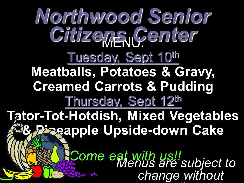 MENU: Tuesday, Sept 10 th Meatballs, Potatoes & Gravy, Creamed Carrots & Pudding Thursday, Sept 12 th Tator-Tot-Hotdish, Mixed Vegetables & Pineapple