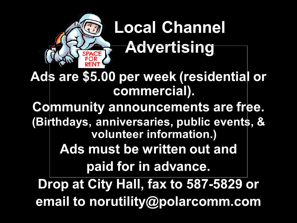 Local Channel Advertising Ads are $5.00 per week (residential or commercial). Community announcements are free. (Birthdays, anniversaries, public even