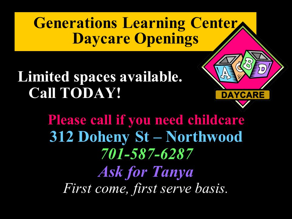 Generations Learning Center Daycare Openings Limited spaces available. Call TODAY! Please call if you need childcare 312 Doheny St – Northwood 701-587