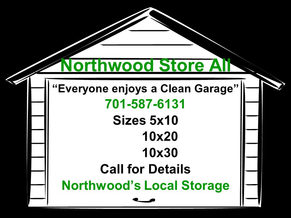 Northwood Store All Everyone enjoys a Clean Garage 701-587-6131 Sizes 5x10 10x20 10x30 Call for Details Northwoods Local Storage