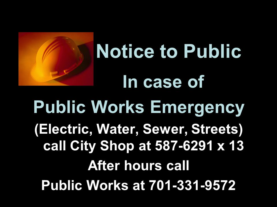 Notice to Public In case of Public Works Emergency (Electric, Water, Sewer, Streets) call City Shop at 587-6291 x 13 After hours call Public Works at