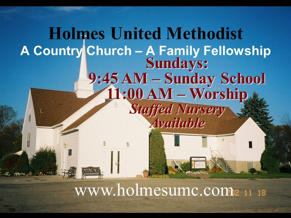 Holmes United Methodist Sundays: 9:45 AM – Sunday School 11:00 AM – Worship Staffed Nursery Available www.holmesumc.com A Country Church – A Family Fe
