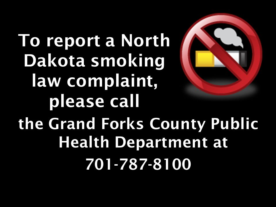To report a North Dakota smoking law complaint, please call the Grand Forks County Public Health Department at 701-787-8100