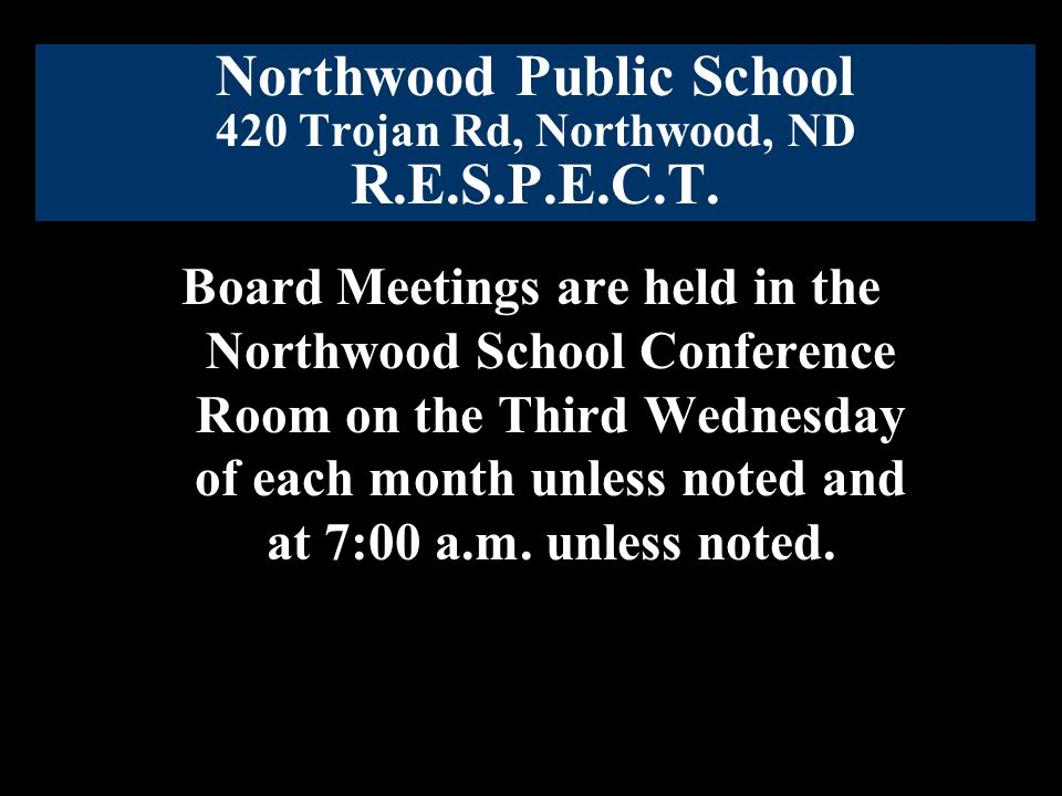 Northwood Public School 420 Trojan Rd, Northwood, ND R.E.S.P.E.C.T. Board Meetings are held in the Northwood School Conference Room on the Third Wedne