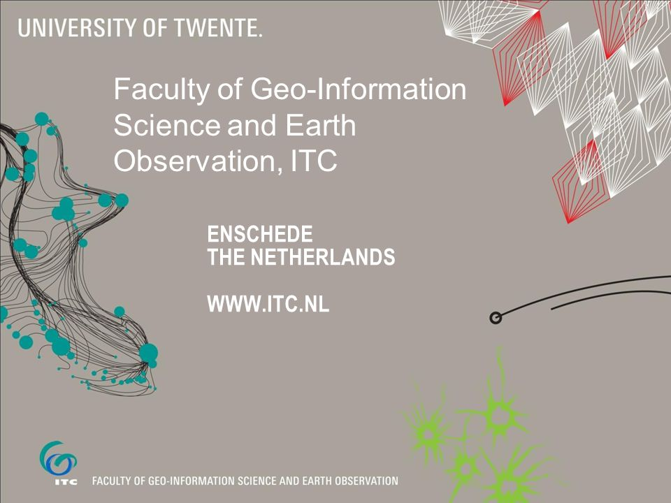 ENSCHEDE THE NETHERLANDS WWW.ITC.NL Faculty of Geo-Information Science and Earth Observation, ITC