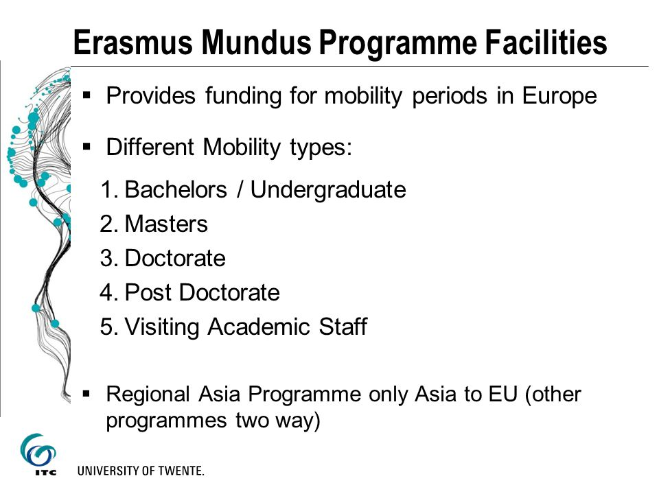 Erasmus Mundus Programme Facilities Provides funding for mobility periods in Europe Different Mobility types: 1.Bachelors / Undergraduate 2.Masters 3.