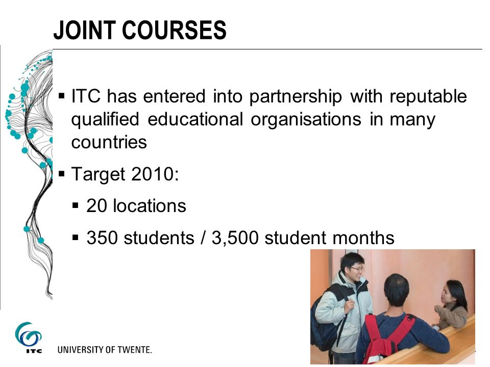 ITC has entered into partnership with reputable qualified educational organisations in many countries Target 2010: 20 locations 350 students / 3,500 s