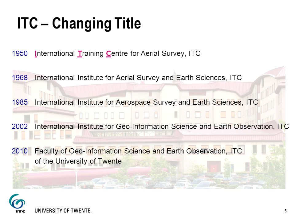 5 ITC – Changing Title 1950International Training Centre for Aerial Survey, ITC 1968International Institute for Aerial Survey and Earth Sciences, ITC