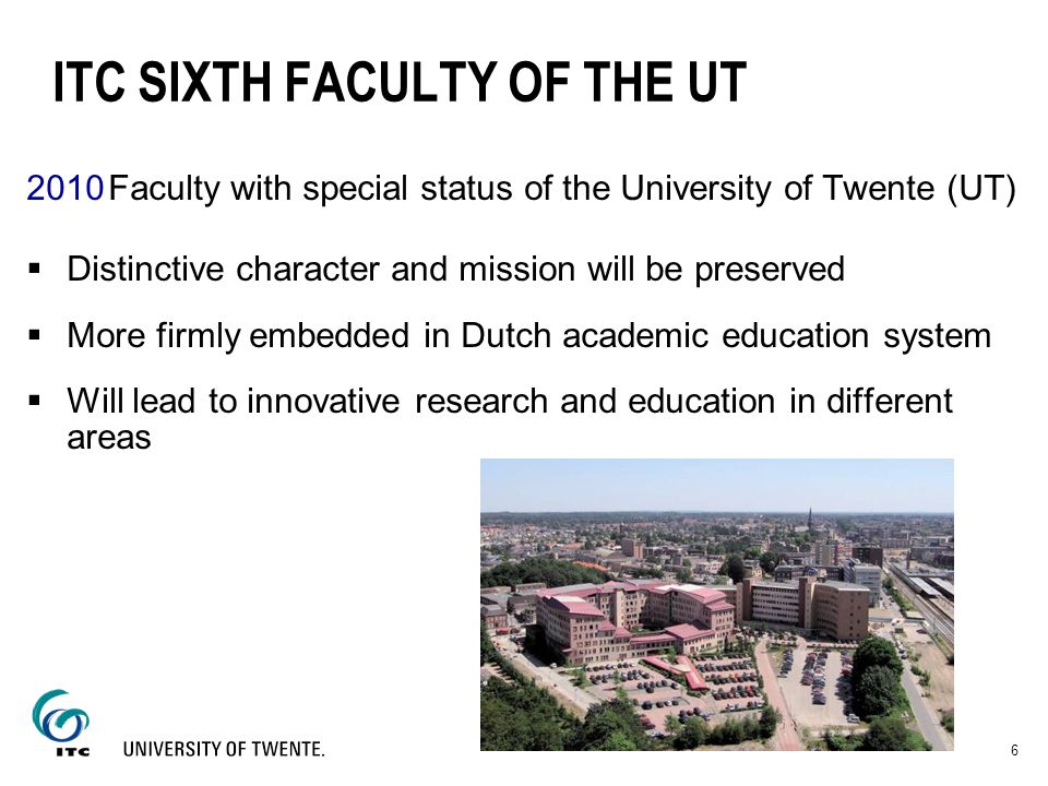 6 ITC SIXTH FACULTY OF THE UT 2010Faculty with special status of the University of Twente (UT) Distinctive character and mission will be preserved Mor