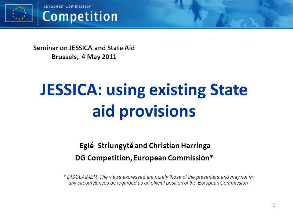 1 JESSICA: using existing State aid provisions Eglé Striungyté and Christian Harringa DG Competition, European Commission* * DISCLAIMER: The views exp