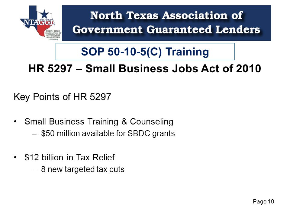 SOP 50-10-5(C) Training Page 10 HR 5297 – Small Business Jobs Act of 2010 Key Points of HR 5297 Small Business Training & Counseling –$50 million available for SBDC grants $12 billion in Tax Relief –8 new targeted tax cuts