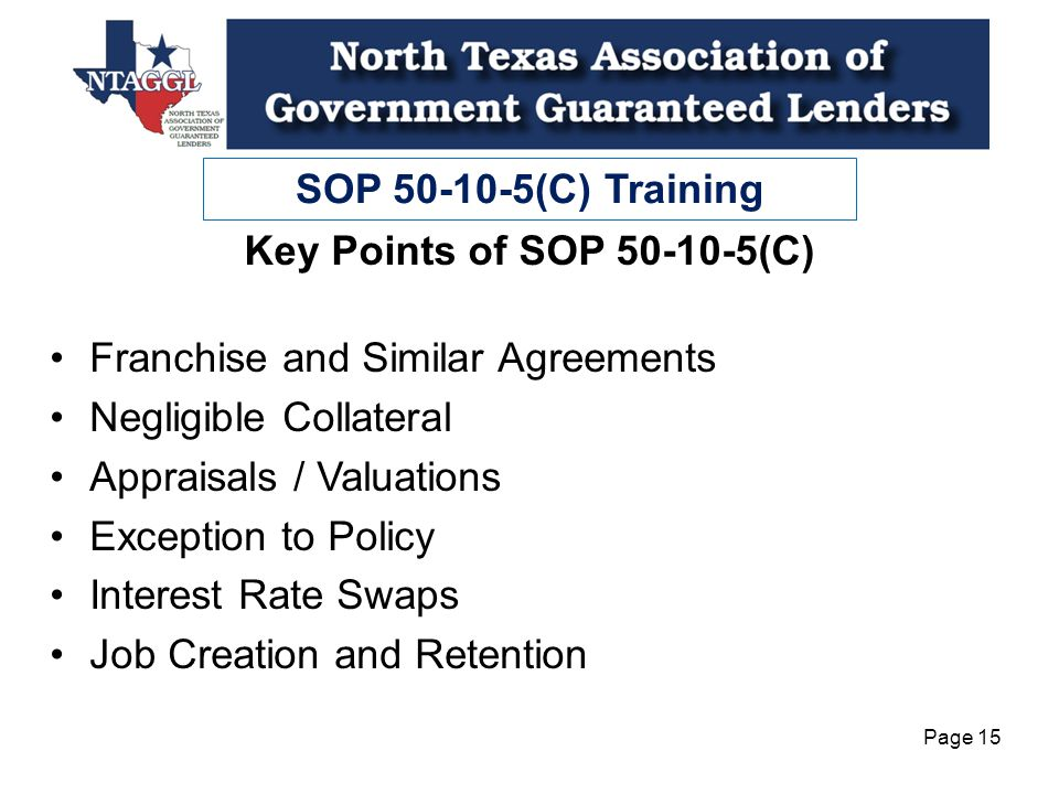 SOP 50-10-5(C) Training Page 15 Franchise and Similar Agreements Negligible Collateral Appraisals / Valuations Exception to Policy Interest Rate Swaps Job Creation and Retention Key Points of SOP 50-10-5(C)