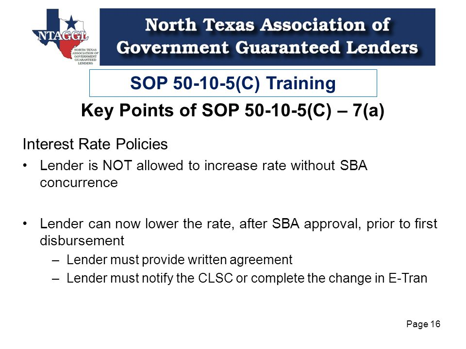 SOP 50-10-5(C) Training Page 16 Interest Rate Policies Lender is NOT allowed to increase rate without SBA concurrence Lender can now lower the rate, after SBA approval, prior to first disbursement –Lender must provide written agreement –Lender must notify the CLSC or complete the change in E-Tran Key Points of SOP 50-10-5(C) – 7(a)