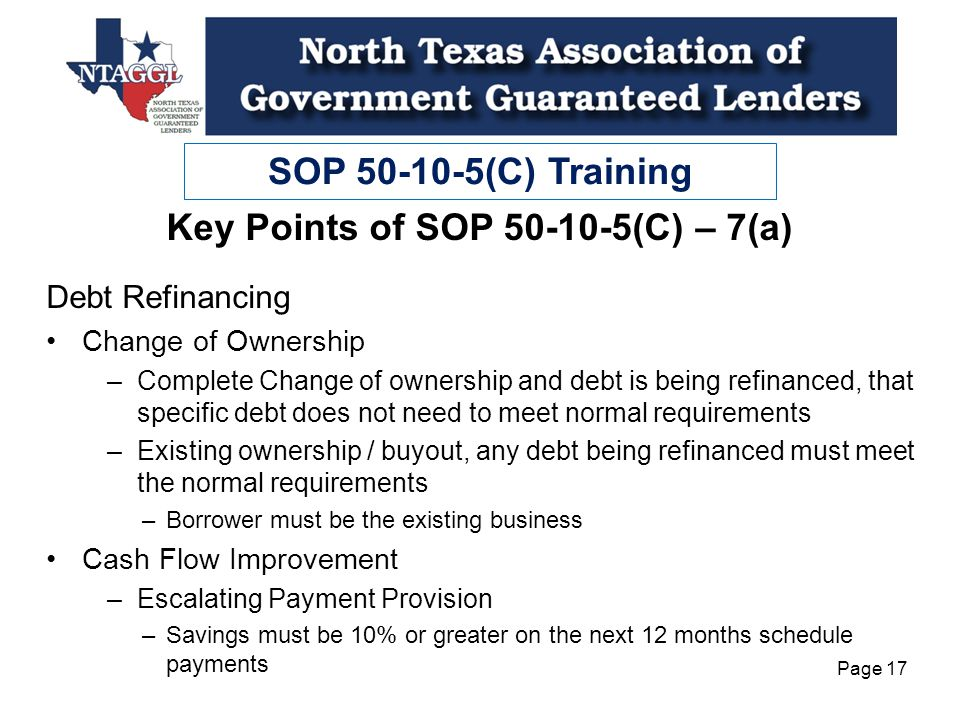 SOP 50-10-5(C) Training Page 17 Key Points of SOP 50-10-5(C) – 7(a) Debt Refinancing Change of Ownership –Complete Change of ownership and debt is being refinanced, that specific debt does not need to meet normal requirements –Existing ownership / buyout, any debt being refinanced must meet the normal requirements –Borrower must be the existing business Cash Flow Improvement –Escalating Payment Provision –Savings must be 10% or greater on the next 12 months schedule payments