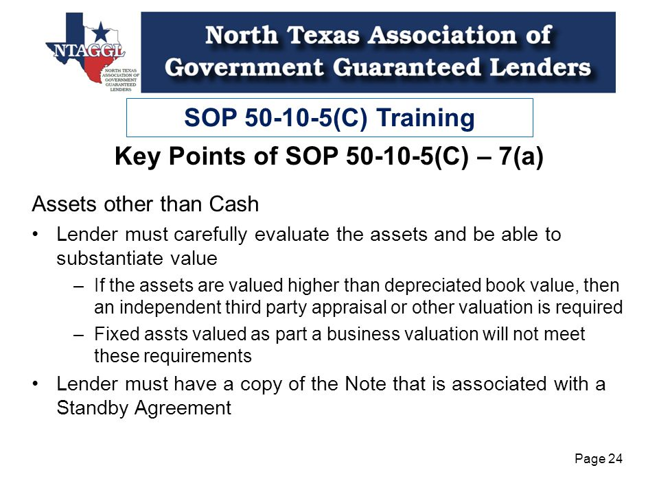 SOP 50-10-5(C) Training Page 24 Assets other than Cash Lender must carefully evaluate the assets and be able to substantiate value –If the assets are valued higher than depreciated book value, then an independent third party appraisal or other valuation is required –Fixed assts valued as part a business valuation will not meet these requirements Lender must have a copy of the Note that is associated with a Standby Agreement Key Points of SOP 50-10-5(C) – 7(a)
