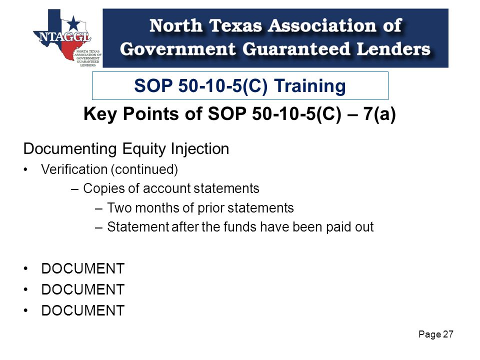 SOP 50-10-5(C) Training Page 27 Documenting Equity Injection Verification (continued) –Copies of account statements –Two months of prior statements –Statement after the funds have been paid out DOCUMENT Key Points of SOP 50-10-5(C) – 7(a)