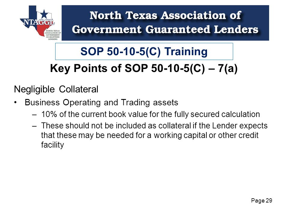 SOP 50-10-5(C) Training Page 29 Key Points of SOP 50-10-5(C) – 7(a) Negligible Collateral Business Operating and Trading assets –10% of the current book value for the fully secured calculation –These should not be included as collateral if the Lender expects that these may be needed for a working capital or other credit facility