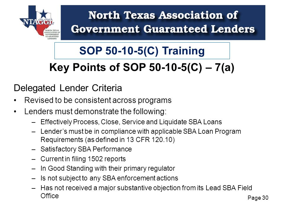 SOP 50-10-5(C) Training Page 30 Key Points of SOP 50-10-5(C) – 7(a) Delegated Lender Criteria Revised to be consistent across programs Lenders must demonstrate the following: –Effectively Process, Close, Service and Liquidate SBA Loans –Lenders must be in compliance with applicable SBA Loan Program Requirements (as defined in 13 CFR 120.10) –Satisfactory SBA Performance –Current in filing 1502 reports –In Good Standing with their primary regulator –Is not subject to any SBA enforcement actions –Has not received a major substantive objection from its Lead SBA Field Office