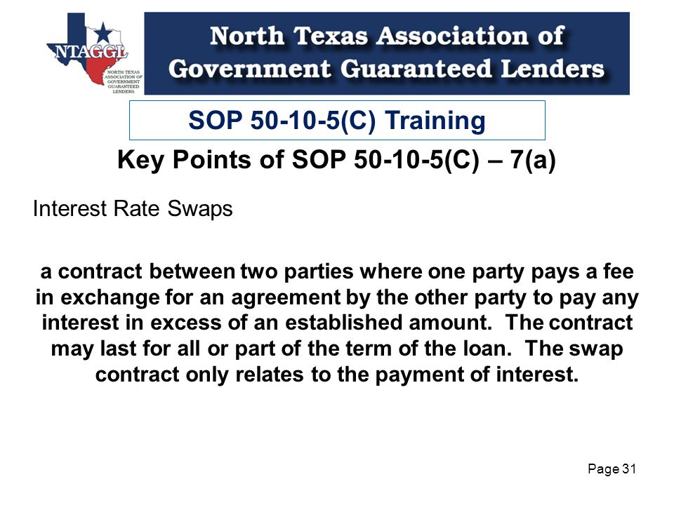 SOP 50-10-5(C) Training Page 31 Key Points of SOP 50-10-5(C) – 7(a) Interest Rate Swaps a contract between two parties where one party pays a fee in exchange for an agreement by the other party to pay any interest in excess of an established amount.