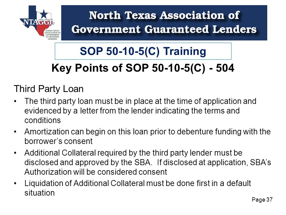 SOP 50-10-5(C) Training Page 37 Key Points of SOP 50-10-5(C) - 504 Third Party Loan The third party loan must be in place at the time of application and evidenced by a letter from the lender indicating the terms and conditions Amortization can begin on this loan prior to debenture funding with the borrowers consent Additional Collateral required by the third party lender must be disclosed and approved by the SBA.