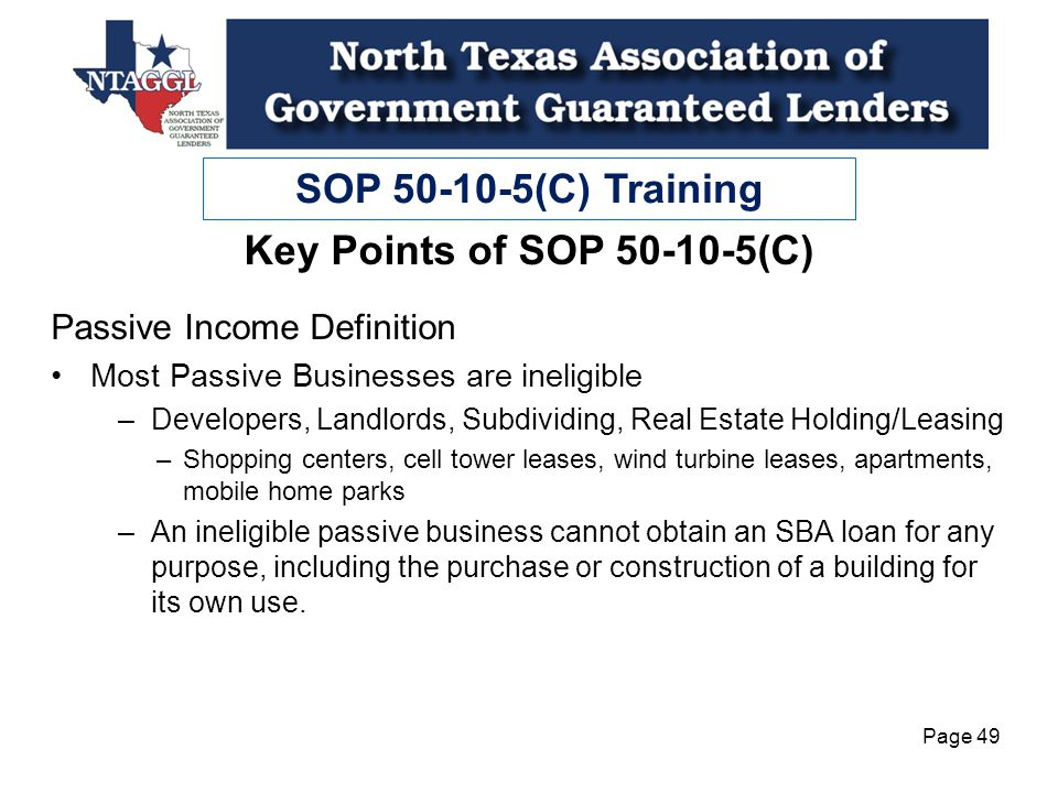 SOP 50-10-5(C) Training Page 49 Passive Income Definition Most Passive Businesses are ineligible –Developers, Landlords, Subdividing, Real Estate Holding/Leasing –Shopping centers, cell tower leases, wind turbine leases, apartments, mobile home parks –An ineligible passive business cannot obtain an SBA loan for any purpose, including the purchase or construction of a building for its own use.